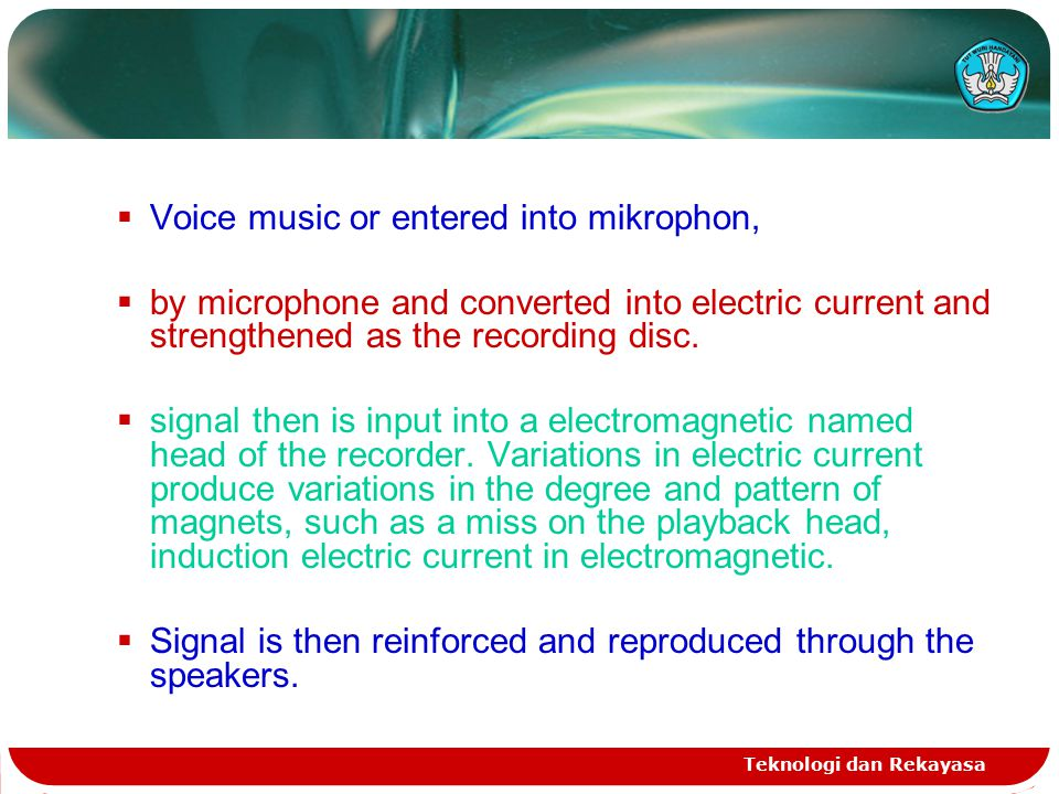 Teknologi dan Rekayasa  Voice music or entered into mikrophon,  by microphone and converted into electric current and strengthened as the recording