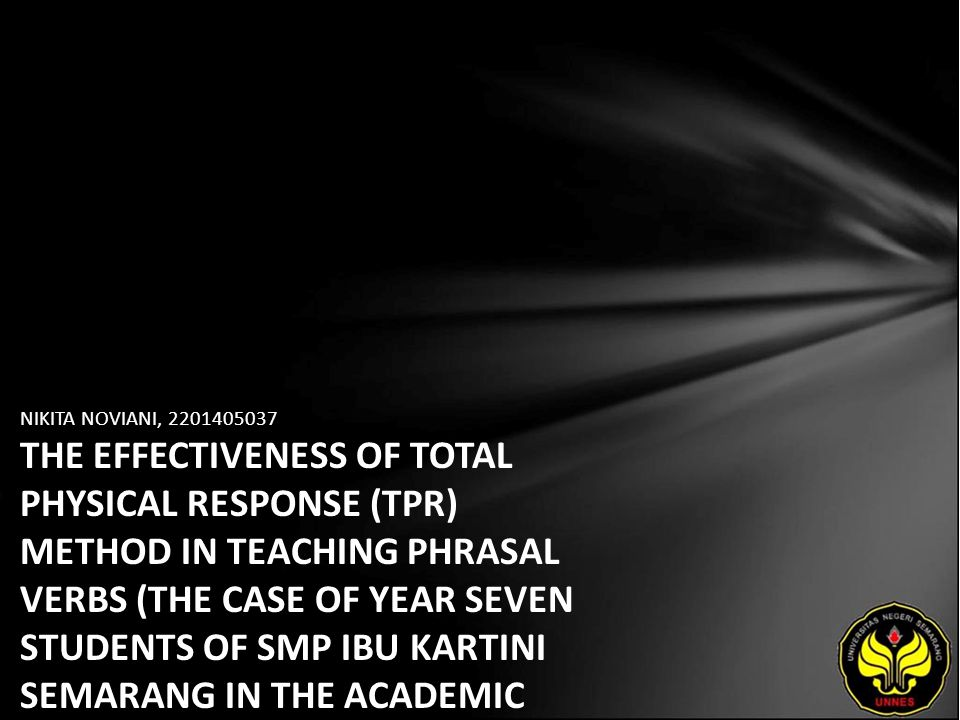 NIKITA NOVIANI, 2201405037 THE EFFECTIVENESS OF TOTAL PHYSICAL RESPONSE (TPR) METHOD IN TEACHING PHRASAL VERBS (THE CASE OF YEAR SEVEN STUDENTS OF SMP IBU KARTINI SEMARANG IN THE ACADEMIC YEAR OF 2009/2010)