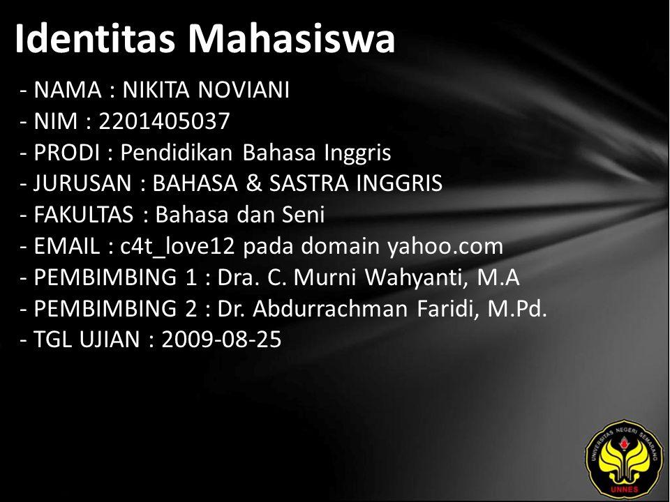 Identitas Mahasiswa - NAMA : NIKITA NOVIANI - NIM : 2201405037 - PRODI : Pendidikan Bahasa Inggris - JURUSAN : BAHASA & SASTRA INGGRIS - FAKULTAS : Bahasa dan Seni - EMAIL : c4t_love12 pada domain yahoo.com - PEMBIMBING 1 : Dra.