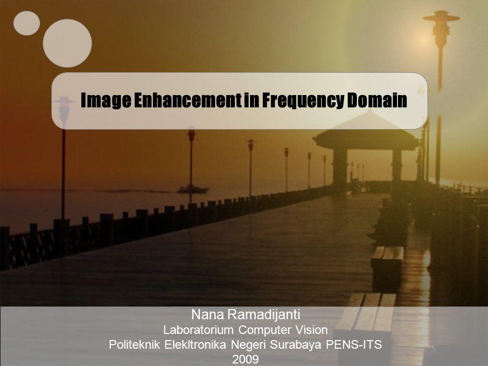 Image Enhancement in Frequency Domain Nana Ramadijanti Laboratorium Computer Vision Politeknik Elekltronika Negeri Surabaya PENS-ITS 2009