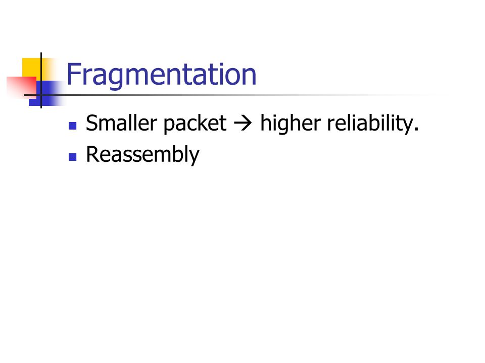 Fragmentation Smaller packet  higher reliability. Reassembly