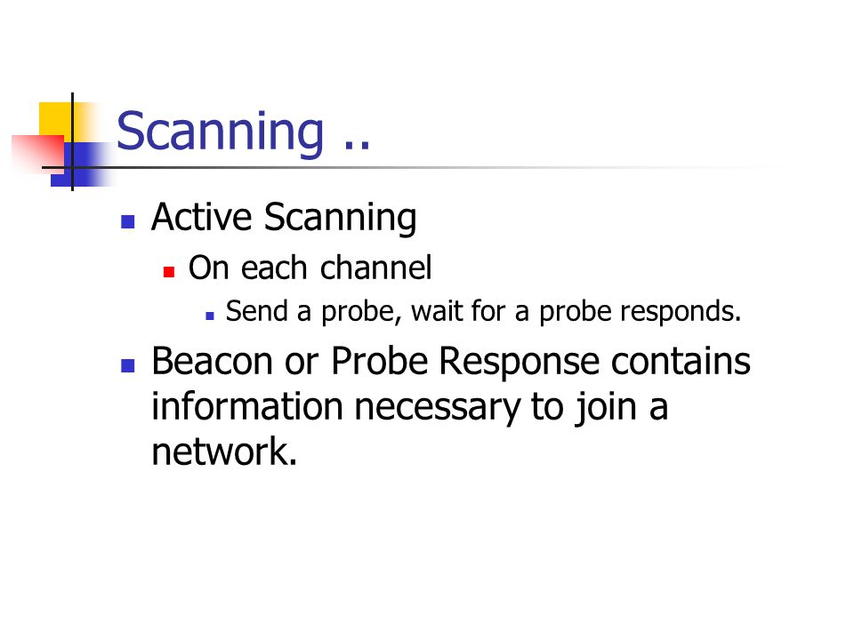 Scanning.. Active Scanning On each channel Send a probe, wait for a probe responds. Beacon or Probe Response contains information necessary to join a