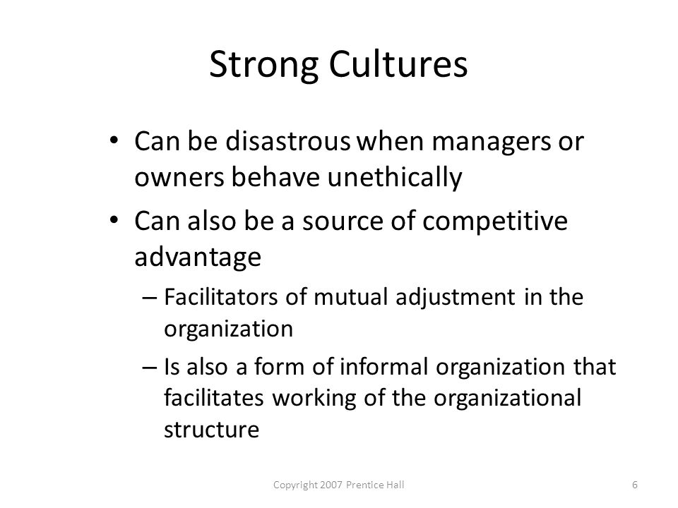 Copyright 2007 Prentice Hall6 Strong Cultures Can be disastrous when managers or owners behave unethically Can also be a source of competitive advantage – Facilitators of mutual adjustment in the organization – Is also a form of informal organization that facilitates working of the organizational structure