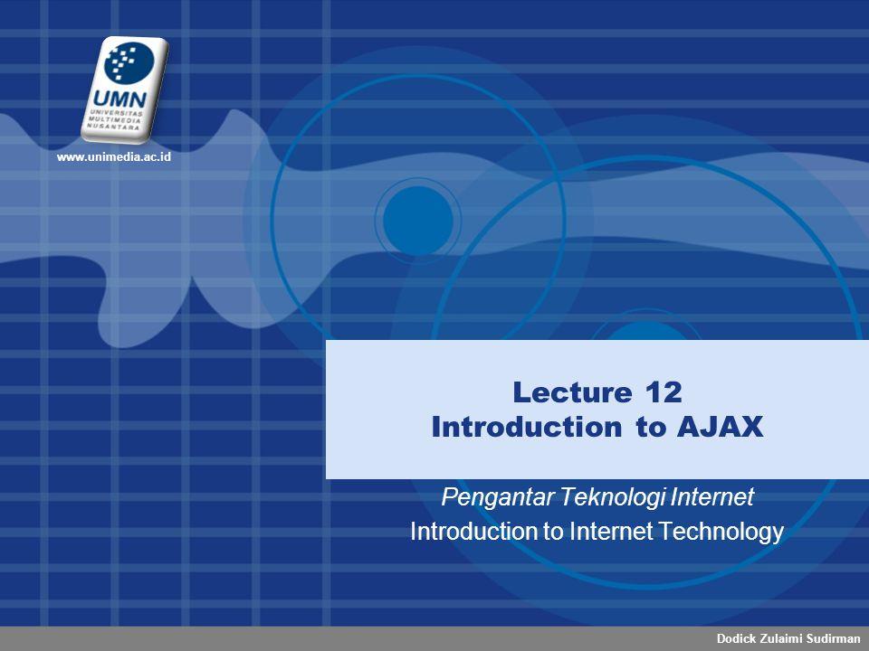 Dodick Zulaimi Sudirman www.unimedia.ac.id Lecture 12 Introduction to AJAX Pengantar Teknologi Internet Introduction to Internet Technology