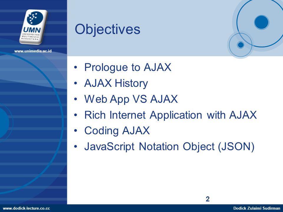 www.dodick-lecture.co.ccDodick Zulaimi Sudirman www.unimedia.ac.id 2 Objectives Prologue to AJAX AJAX History Web App VS AJAX Rich Internet Application with AJAX Coding AJAX JavaScript Notation Object (JSON)