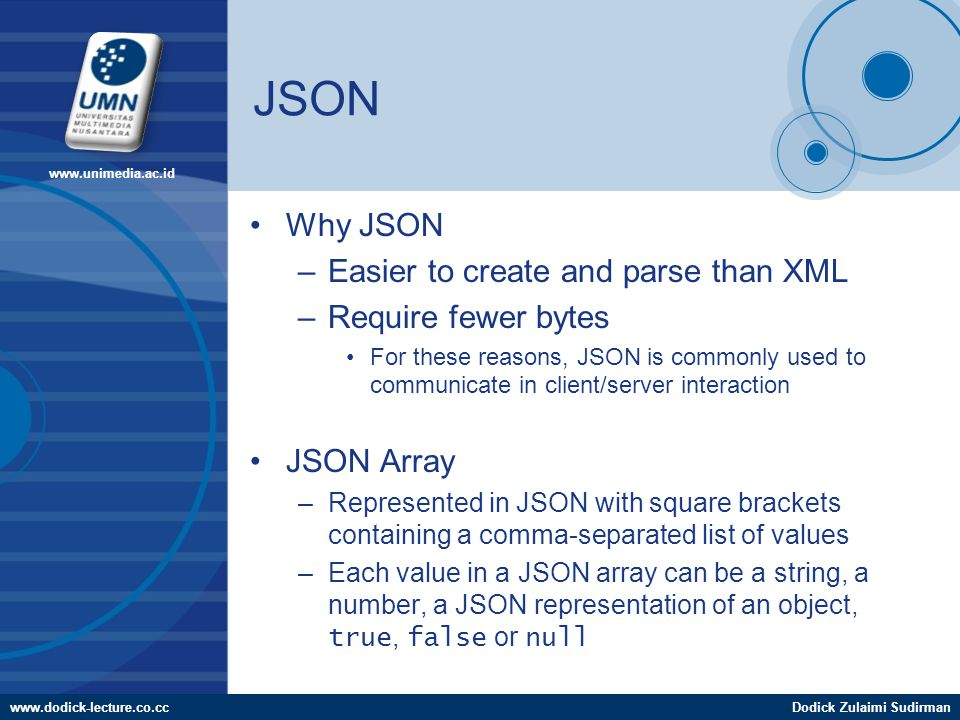www.dodick-lecture.co.ccDodick Zulaimi Sudirman www.unimedia.ac.id JSON Why JSON –Easier to create and parse than XML –Require fewer bytes For these reasons, JSON is commonly used to communicate in client/server interaction JSON Array –Represented in JSON with square brackets containing a comma-separated list of values –Each value in a JSON array can be a string, a number, a JSON representation of an object, true, false or null