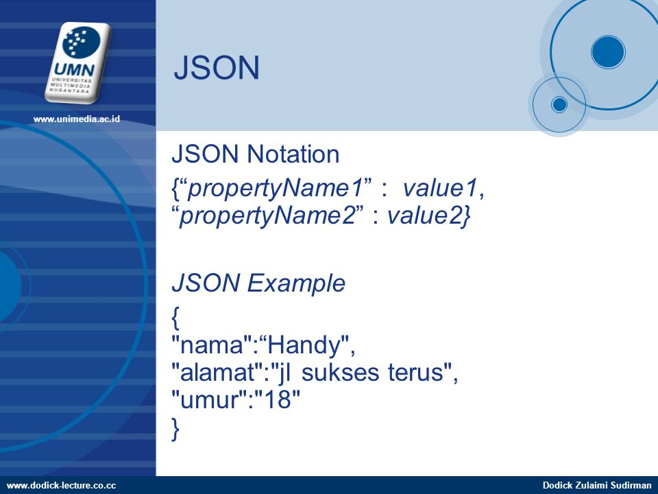 www.dodick-lecture.co.ccDodick Zulaimi Sudirman www.unimedia.ac.id JSON JSON Notation { propertyName1 : value1, propertyName2 : value2} JSON Example { nama : Handy , alamat : jl sukses terus , umur : 18 }
