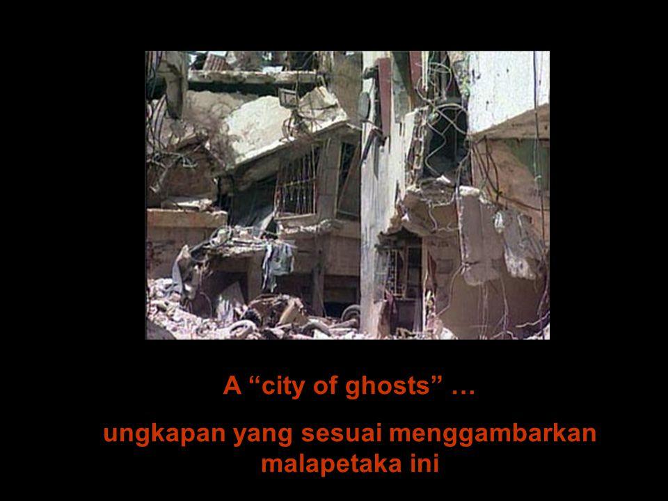 """A """"city of ghosts"""" … ungkapan yang sesuai menggambarkan malapetaka ini"""