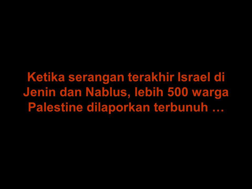 Ketika serangan terakhir Israel di Jenin dan Nablus, lebih 500 warga Palestine dilaporkan terbunuh …
