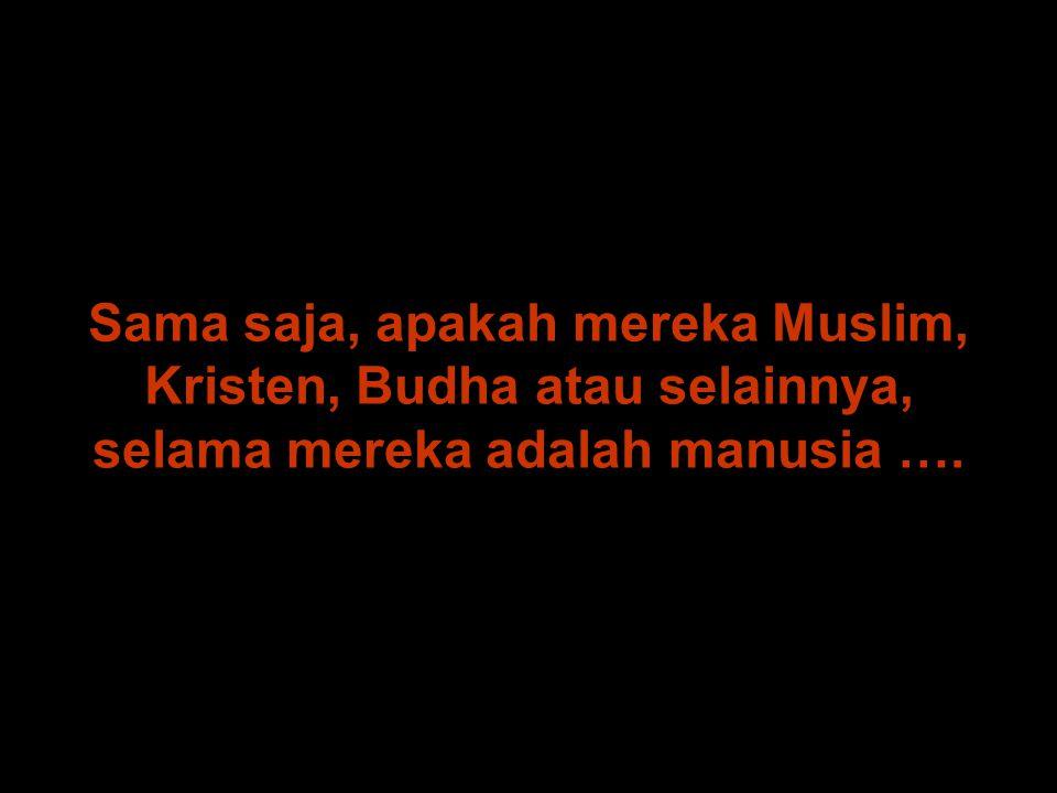 Sama saja, apakah mereka Muslim, Kristen, Budha atau selainnya, selama mereka adalah manusia ….