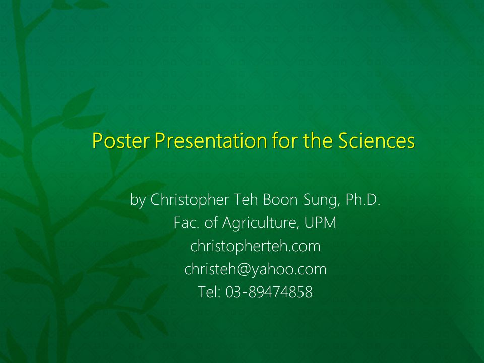 Poster Presentation for the Sciences by Christopher Teh Boon Sung, Ph.D. Fac. of Agriculture, UPM christopherteh.com christeh@yahoo.com Tel: 03-894748