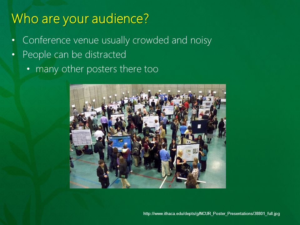 Who are your audience? Conference venue usually crowded and noisy People can be distracted many other posters there too http://www.ithaca.edu/depts/g/