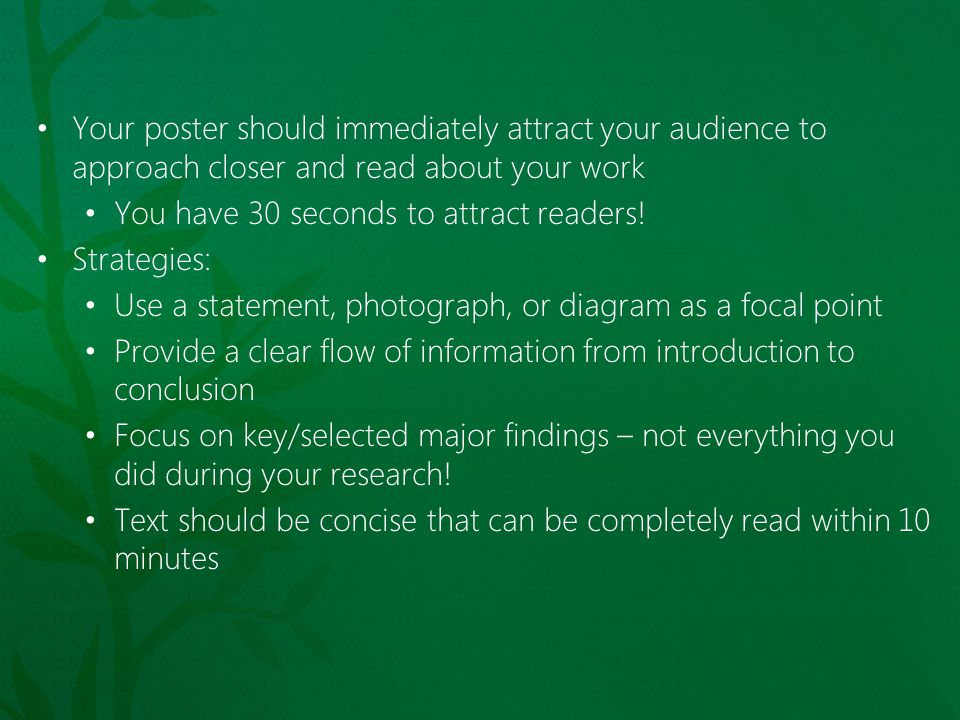 Your poster should immediately attract your audience to approach closer and read about your work You have 30 seconds to attract readers! Strategies: U