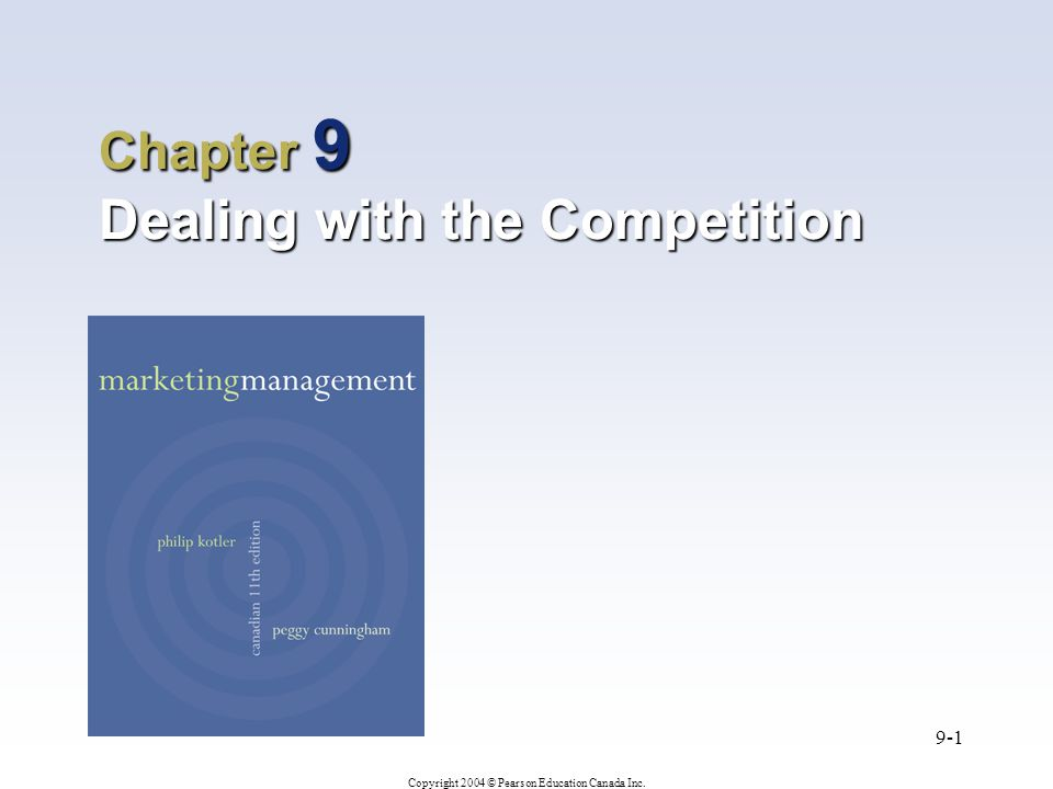 Copyright 2004 © Pearson Education Canada Inc. 9-1 Chapter 9 Dealing with the Competition