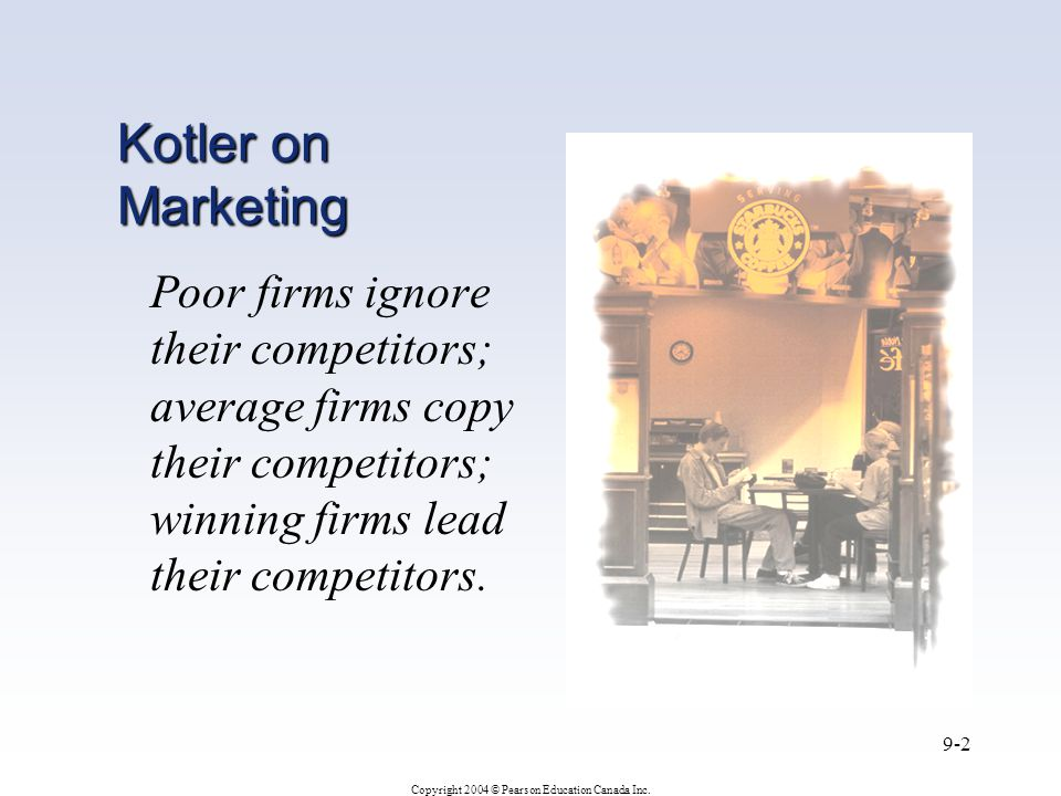 Copyright 2004 © Pearson Education Canada Inc. 9-2 Kotler on Marketing Poor firms ignore their competitors; average firms copy their competitors; winn