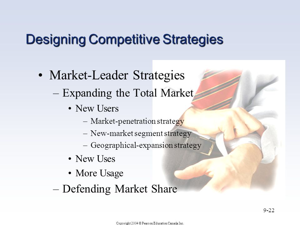 Copyright 2004 © Pearson Education Canada Inc. 9-22 Designing Competitive Strategies Market-Leader Strategies –Expanding the Total Market New Users –M