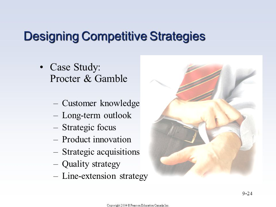 Copyright 2004 © Pearson Education Canada Inc. 9-24 Designing Competitive Strategies Case Study: Procter & Gamble –Customer knowledge –Long-term outlo