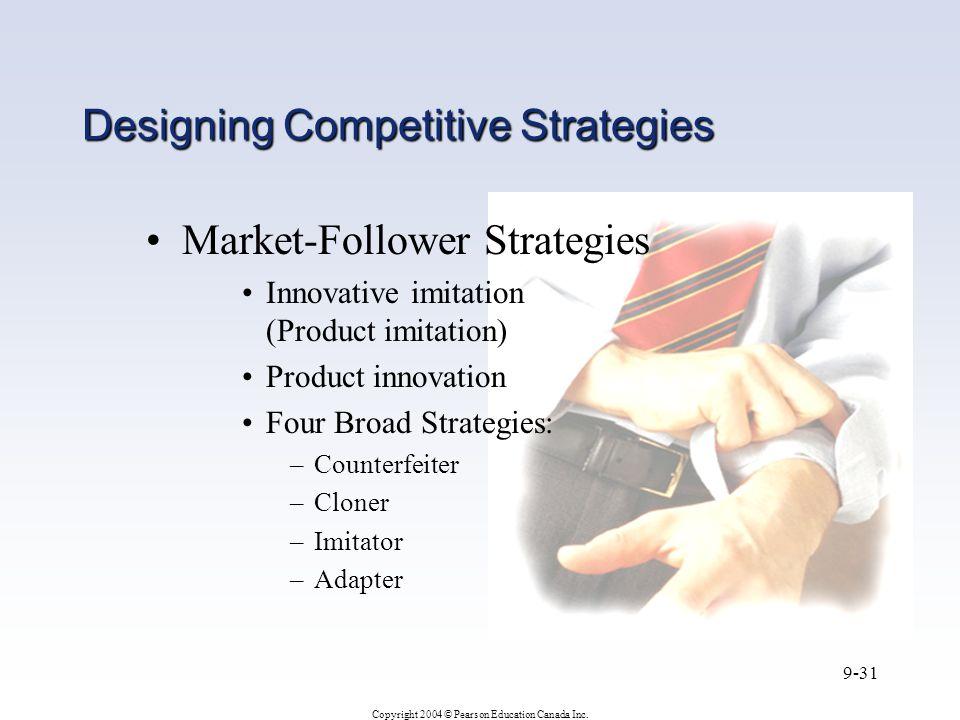 Copyright 2004 © Pearson Education Canada Inc. 9-31 Designing Competitive Strategies Market-Follower Strategies Innovative imitation (Product imitatio