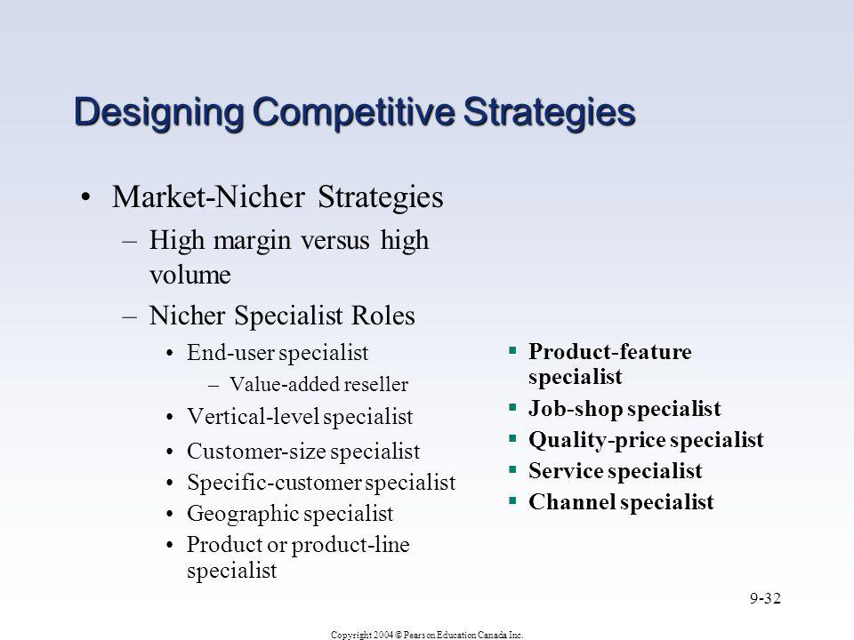 Copyright 2004 © Pearson Education Canada Inc. 9-32 Designing Competitive Strategies Market-Nicher Strategies –High margin versus high volume –Nicher