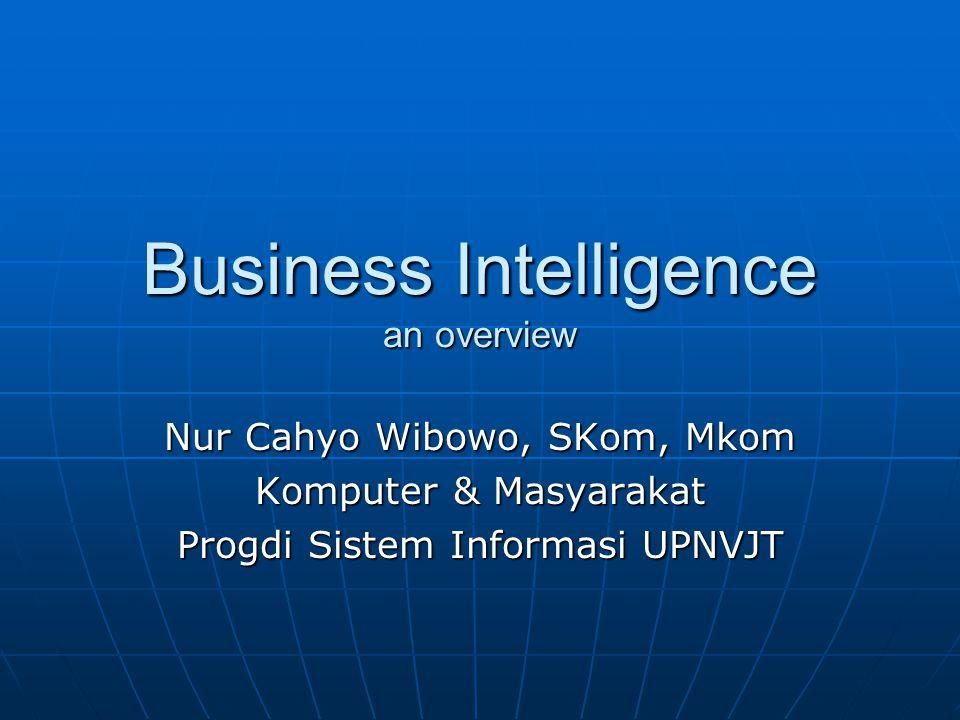 Business Intelligence an overview Nur Cahyo Wibowo, SKom, Mkom Komputer & Masyarakat Progdi Sistem Informasi UPNVJT