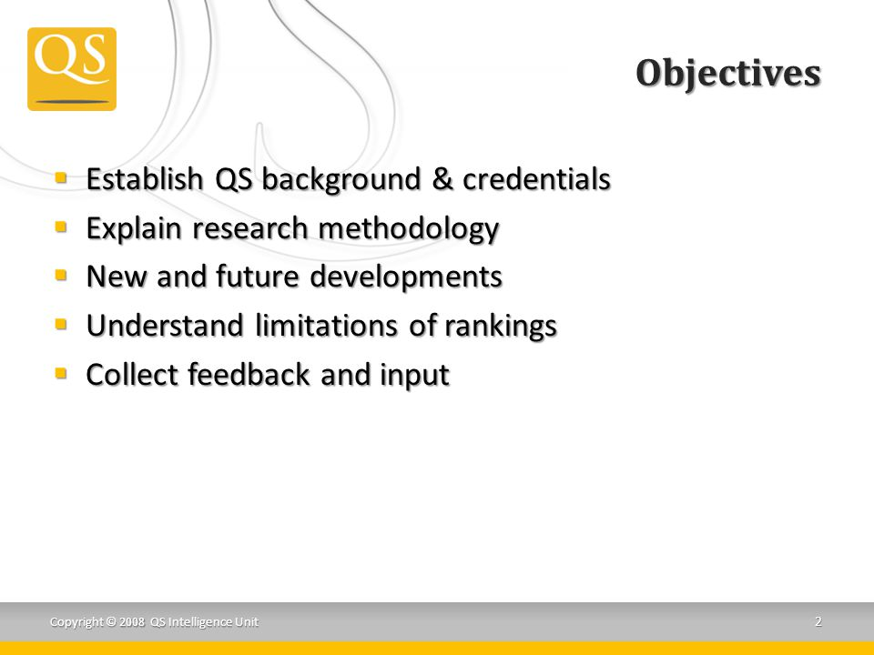 Objectives  Establish QS background & credentials  Explain research methodology  New and future developments  Understand limitations of rankings  Collect feedback and input Copyright © 2008 QS Intelligence Unit 2