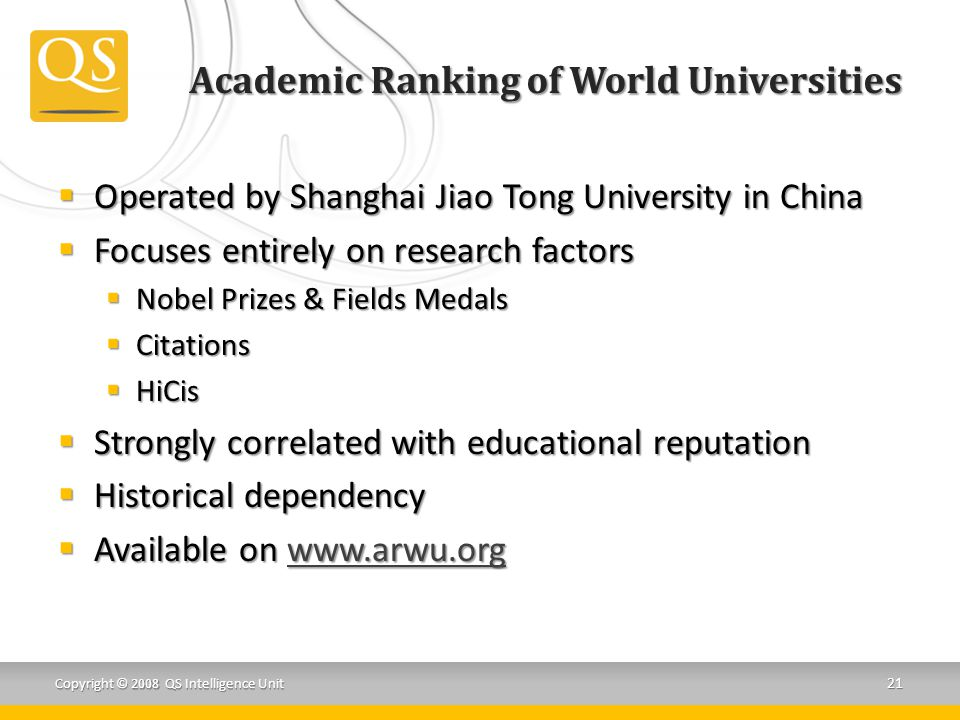 Academic Ranking of World Universities  Operated by Shanghai Jiao Tong University in China  Focuses entirely on research factors  Nobel Prizes & Fields Medals  Citations  HiCis  Strongly correlated with educational reputation  Historical dependency  Available on www.arwu.org www.arwu.org Copyright © 2008 QS Intelligence Unit 21