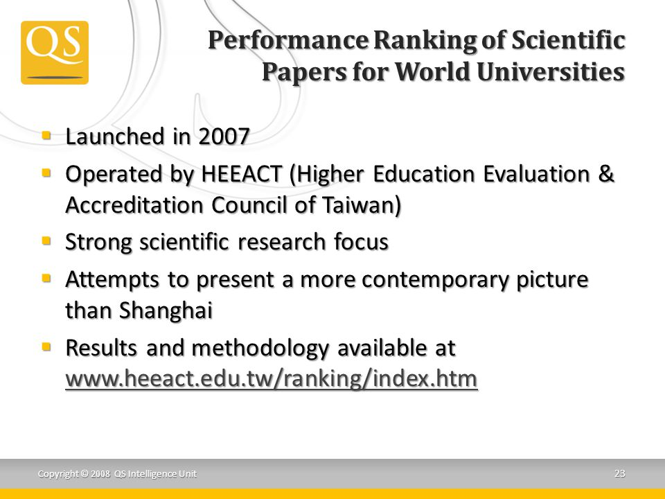 Performance Ranking of Scientific Papers for World Universities Copyright © 2008 QS Intelligence Unit 23  Launched in 2007  Operated by HEEACT (Higher Education Evaluation & Accreditation Council of Taiwan)  Strong scientific research focus  Attempts to present a more contemporary picture than Shanghai  Results and methodology available at www.heeact.edu.tw/ranking/index.htm www.heeact.edu.tw/ranking/index.htm