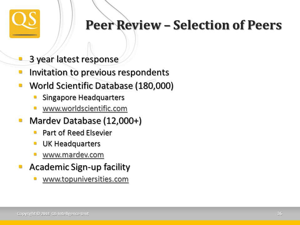 Peer Review – Selection of Peers  3 year latest response  Invitation to previous respondents  World Scientific Database (180,000)  Singapore Headquarters  www.worldscientific.com www.worldscientific.com  Mardev Database (12,000+)  Part of Reed Elsevier  UK Headquarters  www.mardev.com www.mardev.com  Academic Sign-up facility  www.topuniversities.com www.topuniversities.com Copyright © 2008 QS Intelligence Unit 36