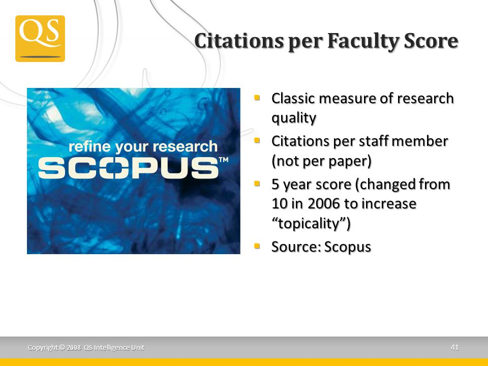 Citations per Faculty Score  Classic measure of research quality  Citations per staff member (not per paper)  5 year score (changed from 10 in 2006 to increase topicality )  Source: Scopus 41 Copyright © 2008 QS Intelligence Unit