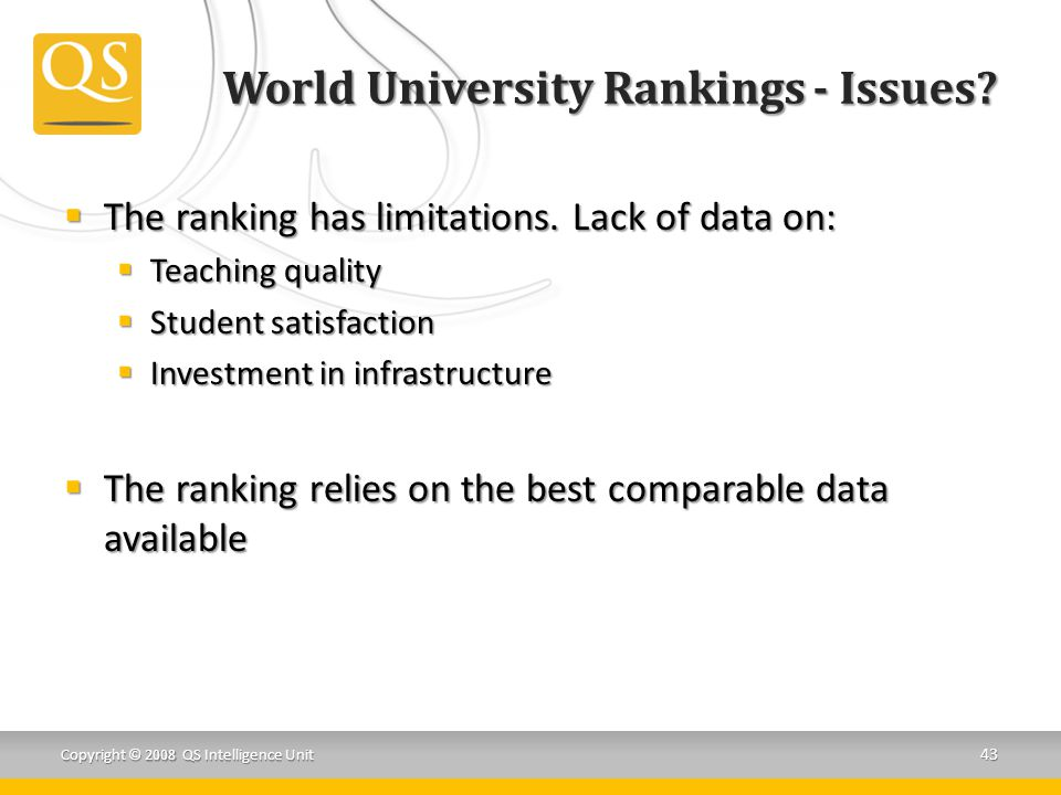 World University Rankings - Issues?  The ranking has limitations. Lack of data on:  Teaching quality  Student satisfaction  Investment in infrastr