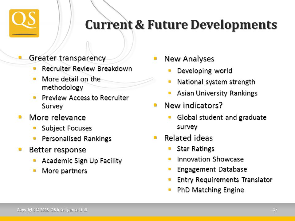 Current & Future Developments  Greater transparency  Recruiter Review Breakdown  More detail on the methodology  Preview Access to Recruiter Survey  More relevance  Subject Focuses  Personalised Rankings  Better response  Academic Sign Up Facility  More partners  New Analyses  Developing world  National system strength  Asian University Rankings  New indicators.