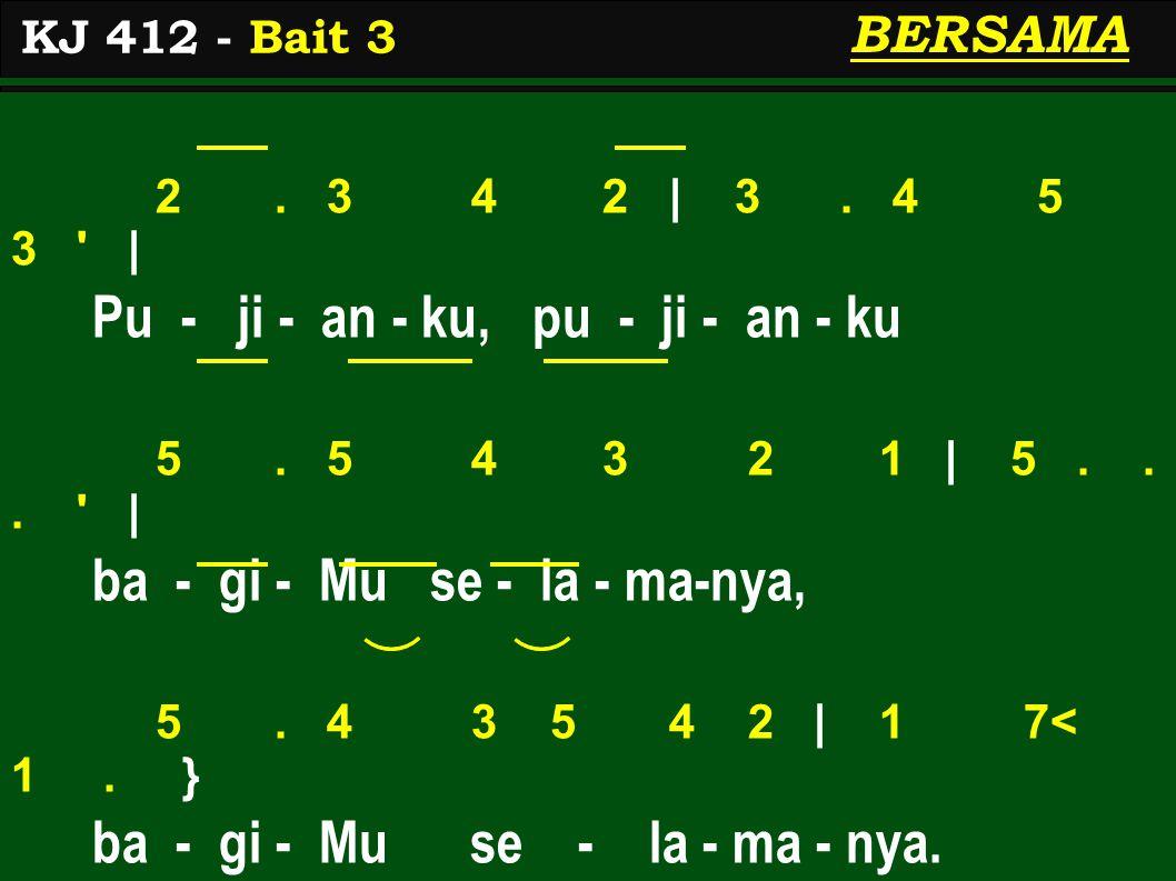 KJ 412 - Bait 3 BERSAMA 2. 3 4 2 | 3. 4 5 3 | Pu - ji - an - ku, pu - ji - an - ku 5.