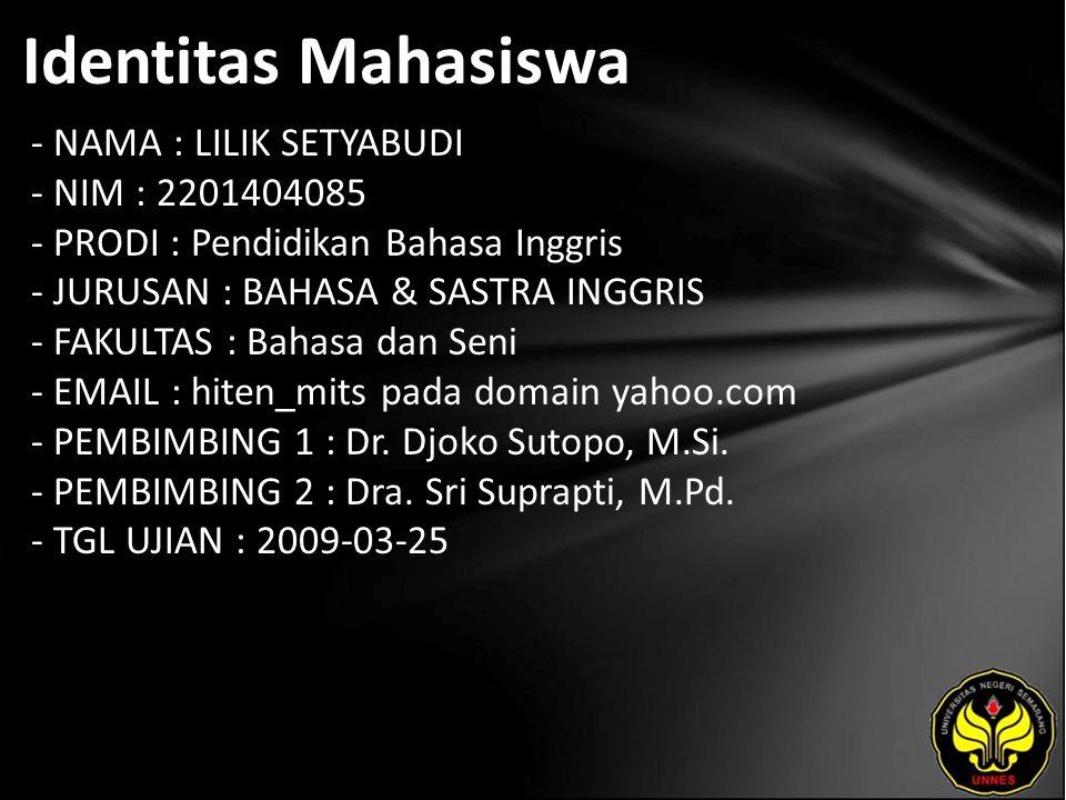 Identitas Mahasiswa - NAMA : LILIK SETYABUDI - NIM : 2201404085 - PRODI : Pendidikan Bahasa Inggris - JURUSAN : BAHASA & SASTRA INGGRIS - FAKULTAS : Bahasa dan Seni - EMAIL : hiten_mits pada domain yahoo.com - PEMBIMBING 1 : Dr.