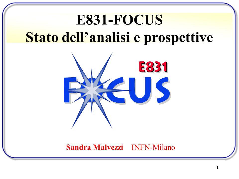 1 E831-FOCUS Stato dell'analisi e prospettive Sandra Malvezzi INFN-Milano