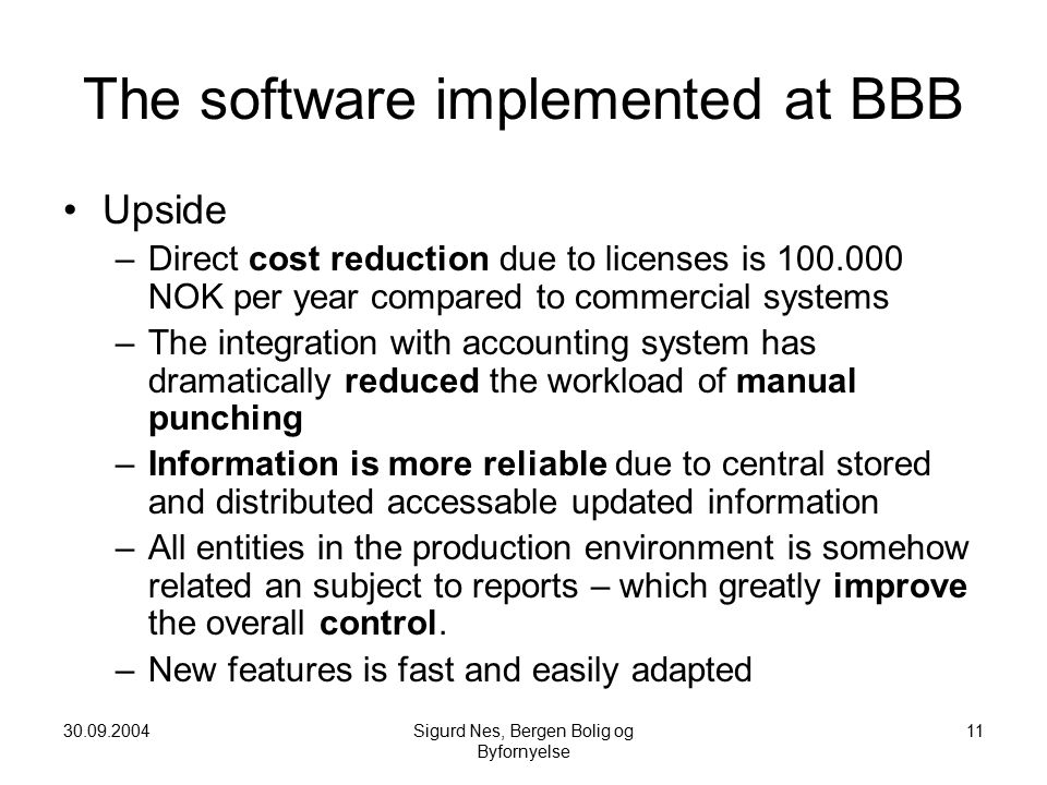 30.09.2004Sigurd Nes, Bergen Bolig og Byfornyelse 11 The software implemented at BBB Upside –Direct cost reduction due to licenses is 100.000 NOK per year compared to commercial systems –The integration with accounting system has dramatically reduced the workload of manual punching –Information is more reliable due to central stored and distributed accessable updated information –All entities in the production environment is somehow related an subject to reports – which greatly improve the overall control.