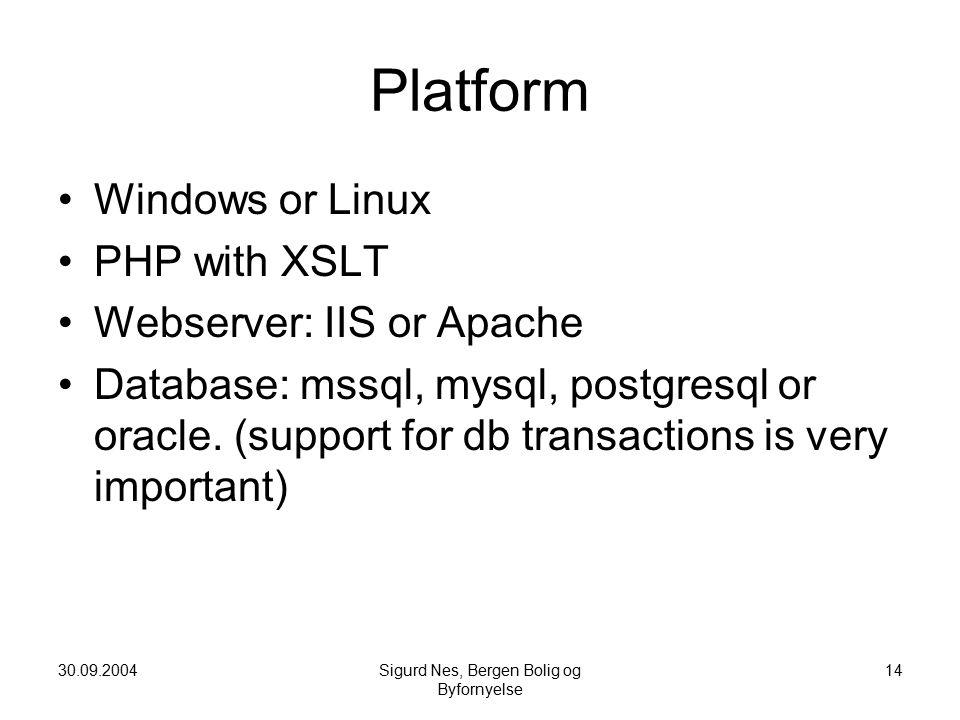 30.09.2004Sigurd Nes, Bergen Bolig og Byfornyelse 14 Platform Windows or Linux PHP with XSLT Webserver: IIS or Apache Database: mssql, mysql, postgresql or oracle.