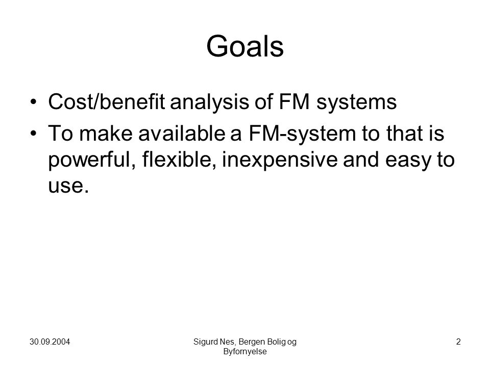 30.09.2004Sigurd Nes, Bergen Bolig og Byfornyelse 2 Goals Cost/benefit analysis of FM systems To make available a FM-system to that is powerful, flexible, inexpensive and easy to use.