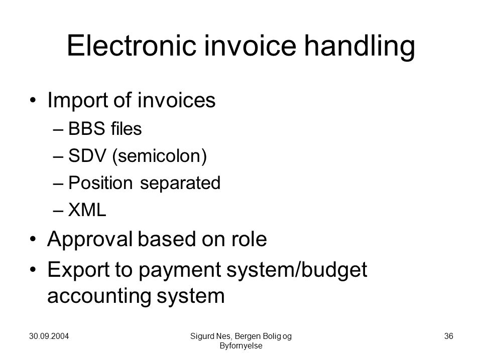 30.09.2004Sigurd Nes, Bergen Bolig og Byfornyelse 36 Electronic invoice handling Import of invoices –BBS files –SDV (semicolon) –Position separated –XML Approval based on role Export to payment system/budget accounting system