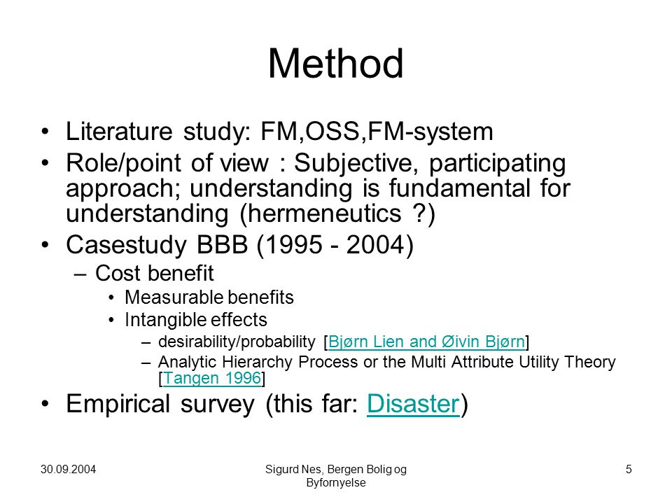 30.09.2004Sigurd Nes, Bergen Bolig og Byfornyelse 5 Method Literature study: FM,OSS,FM-system Role/point of view : Subjective, participating approach; understanding is fundamental for understanding (hermeneutics ?) Casestudy BBB (1995 - 2004) –Cost benefit Measurable benefits Intangible effects –desirability/probability [Bjørn Lien and Øivin Bjørn]Bjørn Lien and Øivin Bjørn –Analytic Hierarchy Process or the Multi Attribute Utility Theory [Tangen 1996]Tangen 1996 Empirical survey (this far: Disaster)Disaster