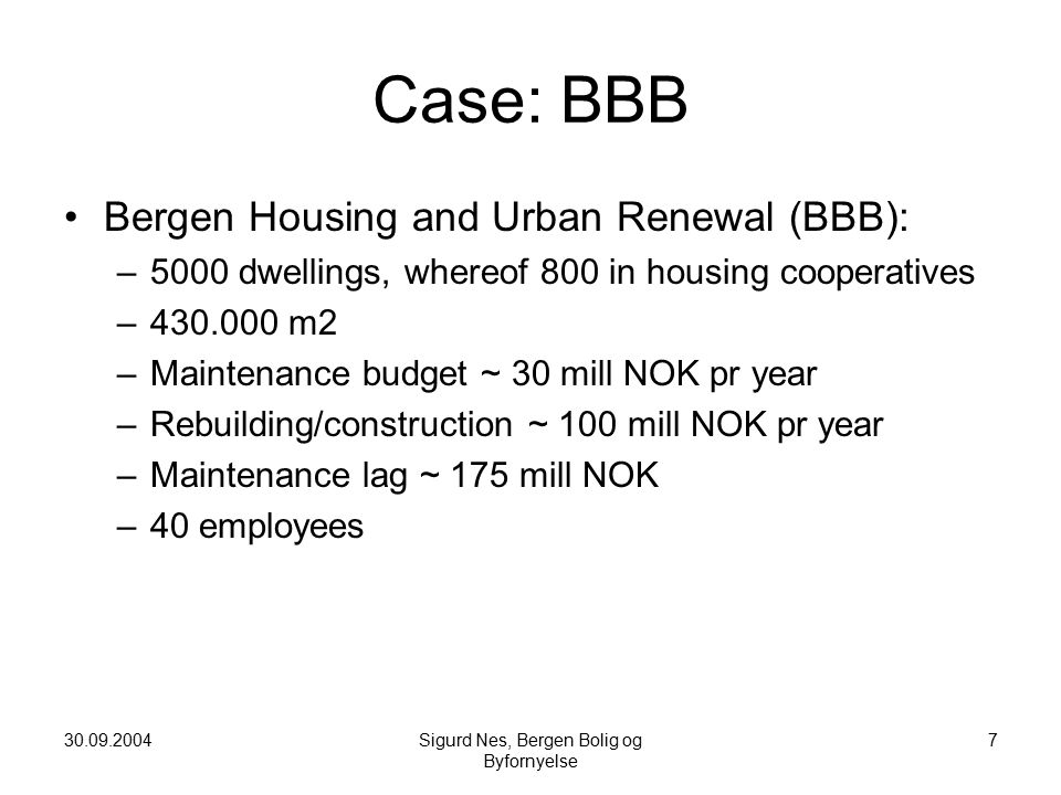 30.09.2004Sigurd Nes, Bergen Bolig og Byfornyelse 7 Case: BBB Bergen Housing and Urban Renewal (BBB): –5000 dwellings, whereof 800 in housing cooperatives –430.000 m2 –Maintenance budget ~ 30 mill NOK pr year –Rebuilding/construction ~ 100 mill NOK pr year –Maintenance lag ~ 175 mill NOK –40 employees