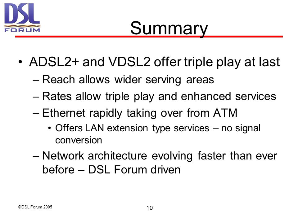 ©DSL Forum Summary ADSL2+ and VDSL2 offer triple play at last –Reach allows wider serving areas –Rates allow triple play and enhanced services –Ethernet rapidly taking over from ATM Offers LAN extension type services – no signal conversion –Network architecture evolving faster than ever before – DSL Forum driven