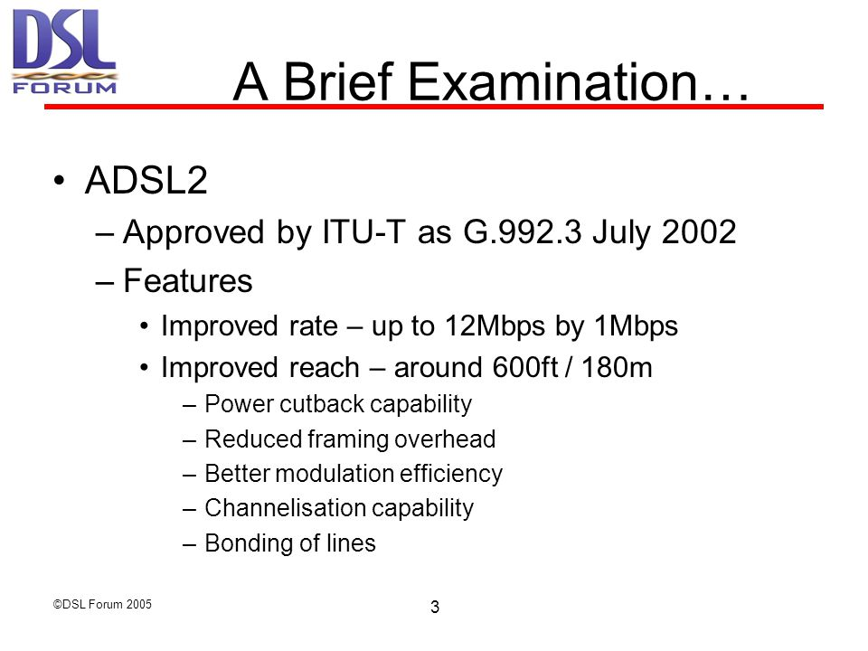©DSL Forum 2005 4 A Brief Examination… ADSL2+ (or ADSL2plus) –Approved by ITU-T as G.992.5 January 2003 –Features Much increased rates – up to 20Mbps by 1Mbps –Doubled downstream frequency band to 2.2Mhz Reduced cross talk Allows provision of advanced services Builds on all ADSL2 features Legacy interoperable