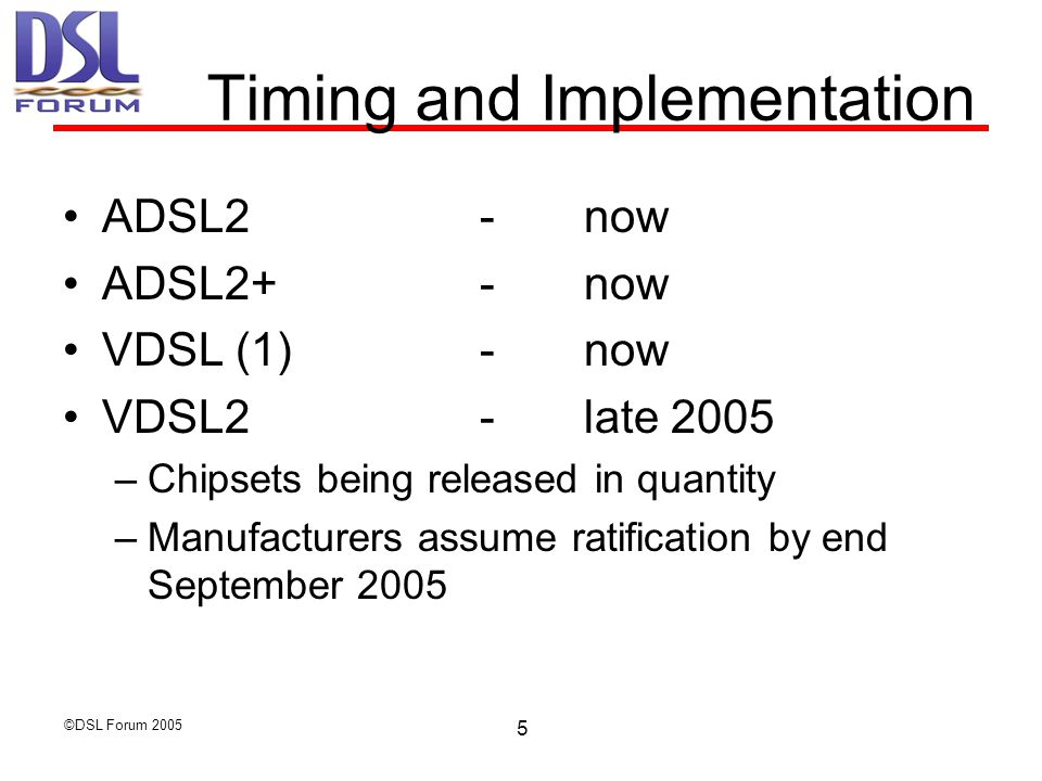 ©DSL Forum Timing and Implementation ADSL2-now ADSL2+-now VDSL (1)-now VDSL2-late 2005 –Chipsets being released in quantity –Manufacturers assume ratification by end September 2005