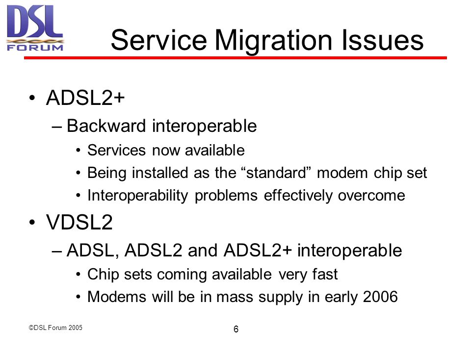 ©DSL Forum Service Migration Issues ADSL2+ –Backward interoperable Services now available Being installed as the standard modem chip set Interoperability problems effectively overcome VDSL2 –ADSL, ADSL2 and ADSL2+ interoperable Chip sets coming available very fast Modems will be in mass supply in early 2006
