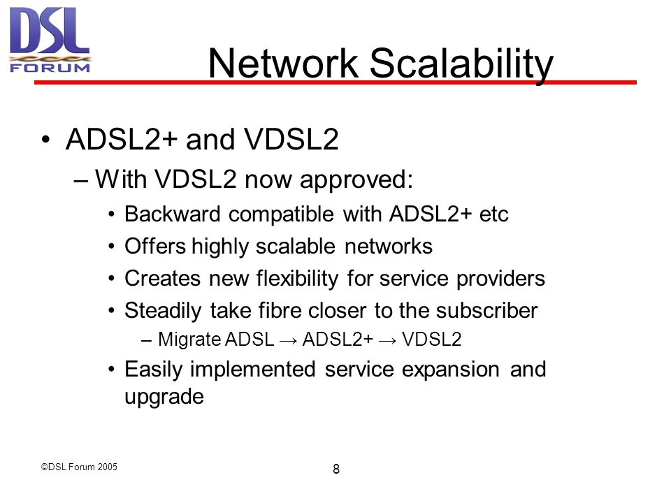 ©DSL Forum 2005 9 Standards evolution empower Video delivery at higher speeds ADSL2plus (G.992.5) >downstream bandwidth boost up to 24.5 Mb/s Reach Extended ADSL: RE-ADSL2 (G.992.3 annex L) >loop reach increase of 600 to 900 m at low rates (192 kb/s DS + 96 kb/s US) Next Generation ADSL: ADSL2 (G.992.3)  performance improvement (+100 kb/s on average)  improved interop, loop diagnostics, robustness > improved initialization & fast start-up > power management ADSL Double upstream (G.992.3/5 annex M) >double upstream bandwidth Very high speed DSL  bandwidths up to 100 Mb/s on short loops  different band plans Plan 997: compromise band plan for symmetric and asymmetric traffic Plan 998: optimized for asymmetry Plan Fx: flexible band plan VDSL2 Most service providers are updating with a triple pack: ADSL2, ADSL2plus and RE-ADSL at the same time