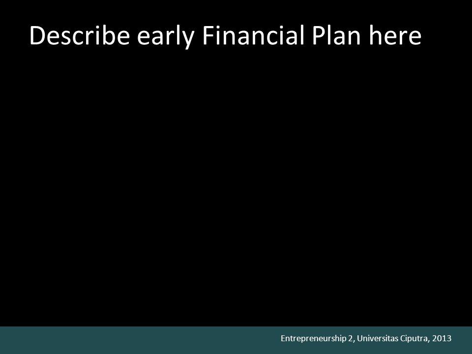Entrepreneurship 2, Universitas Ciputra, 2013 Describe early Financial Plan here