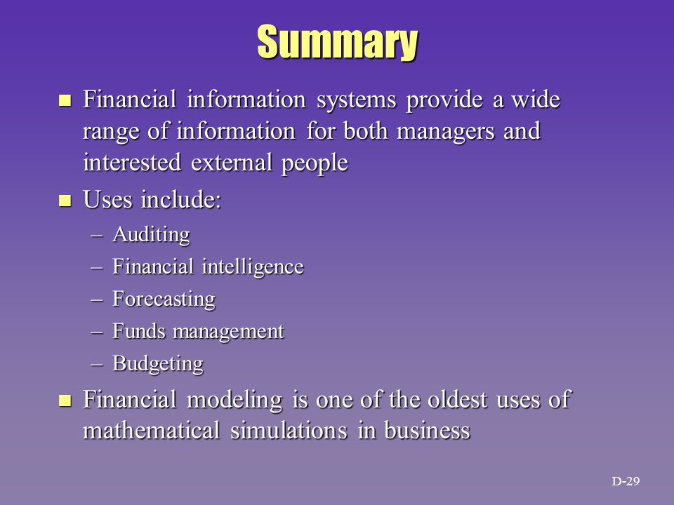 Summary n Financial information systems provide a wide range of information for both managers and interested external people n Uses include: –Auditing –Financial intelligence –Forecasting –Funds management –Budgeting n Financial modeling is one of the oldest uses of mathematical simulations in business D-29