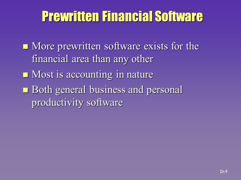 Prewritten Financial Software n More prewritten software exists for the financial area than any other n Most is accounting in nature n Both general business and personal productivity software D-5