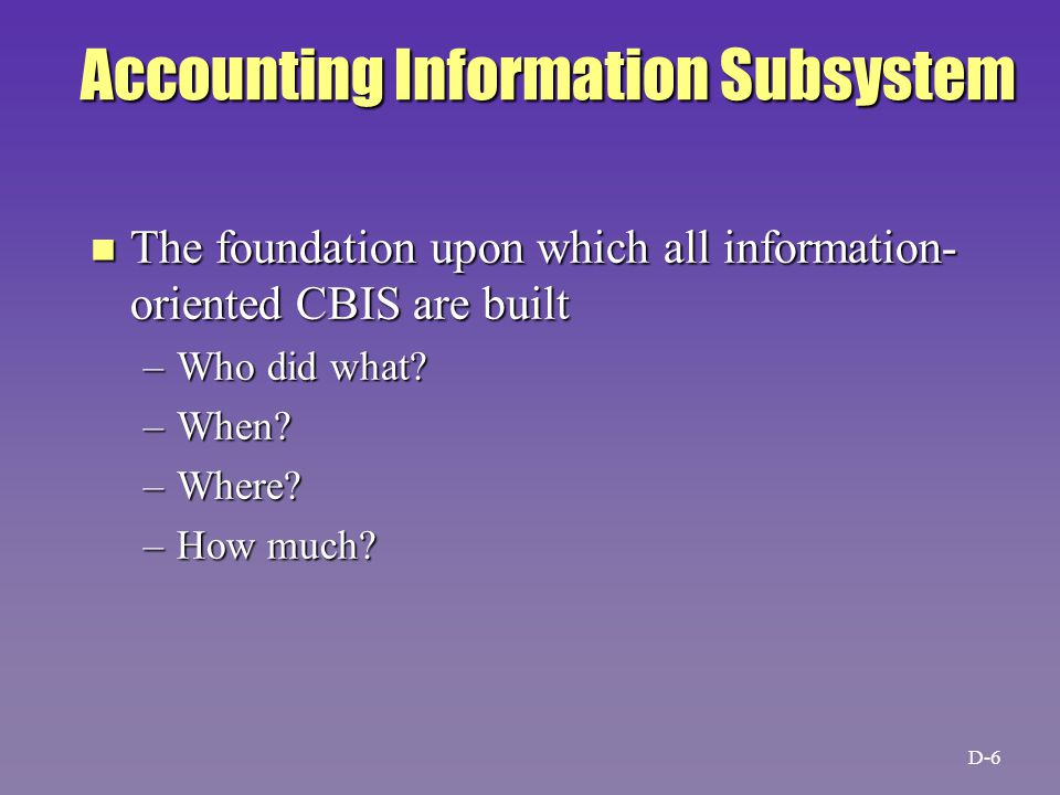 Accounting Information Subsystem n The foundation upon which all information- oriented CBIS are built –Who did what.