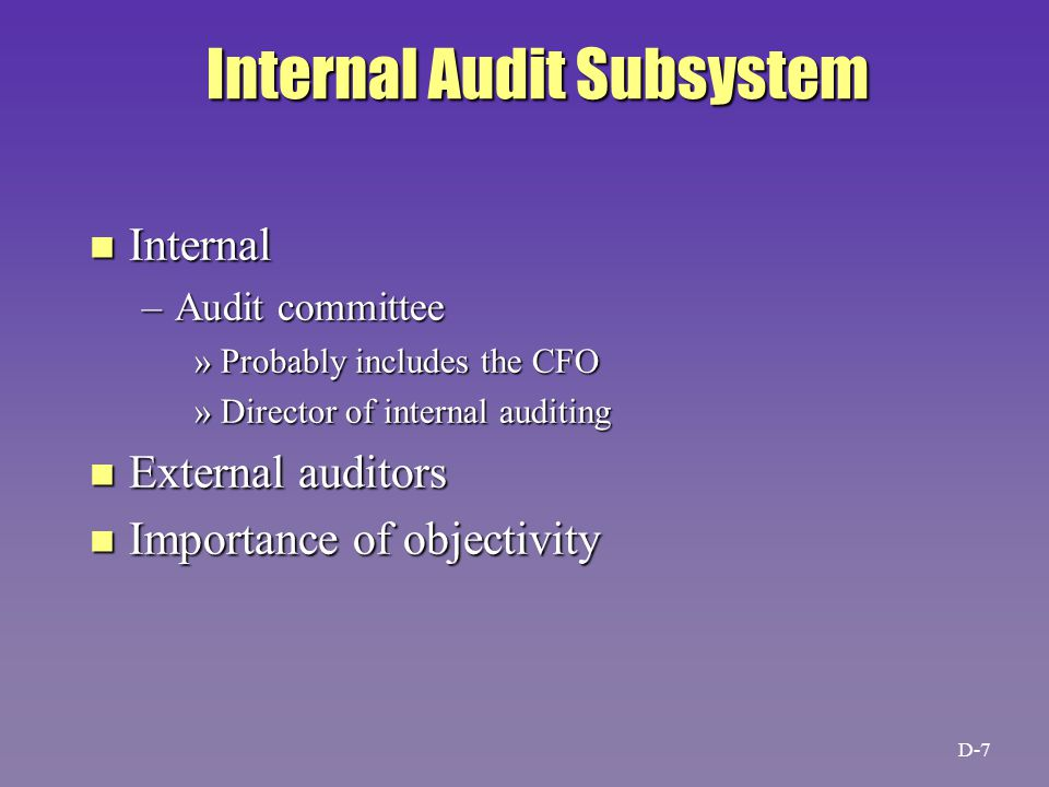 Internal Audit Subsystem n Internal –Audit committee »Probably includes the CFO »Director of internal auditing n External auditors n Importance of objectivity D-7